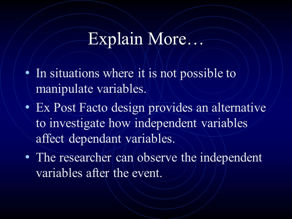 Explain More… In situations where it is not possible to manipulate variables. Ex Post Facto design provides an alternative to investigate how independ
