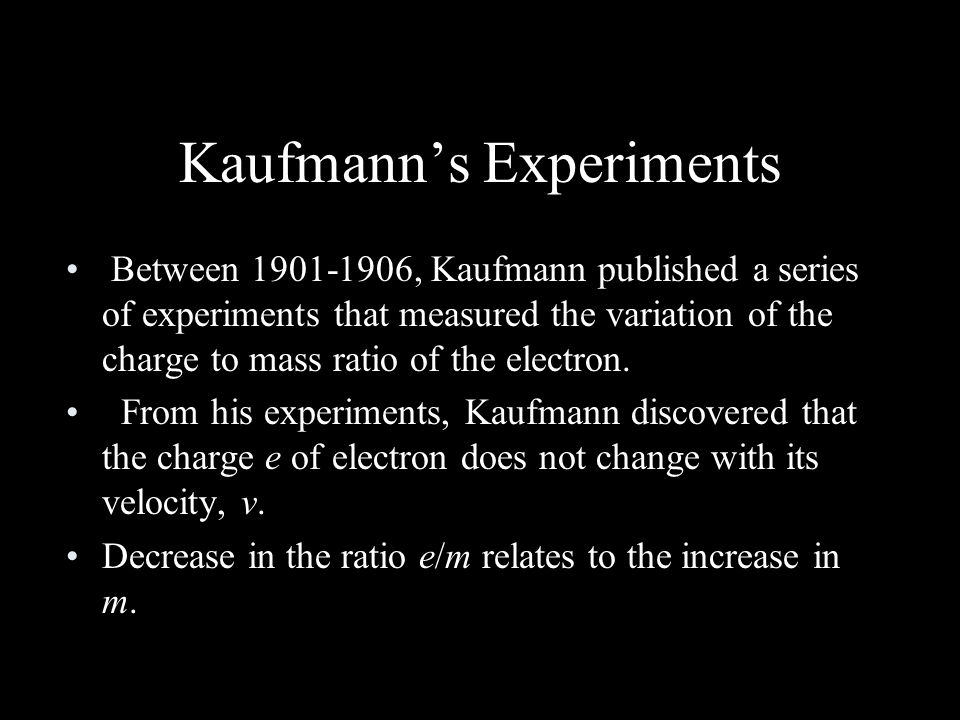 Kaufmann's Experiments Between 1901-1906, Kaufmann published a series of experiments that measured the variation of the charge to mass ratio of the electron.