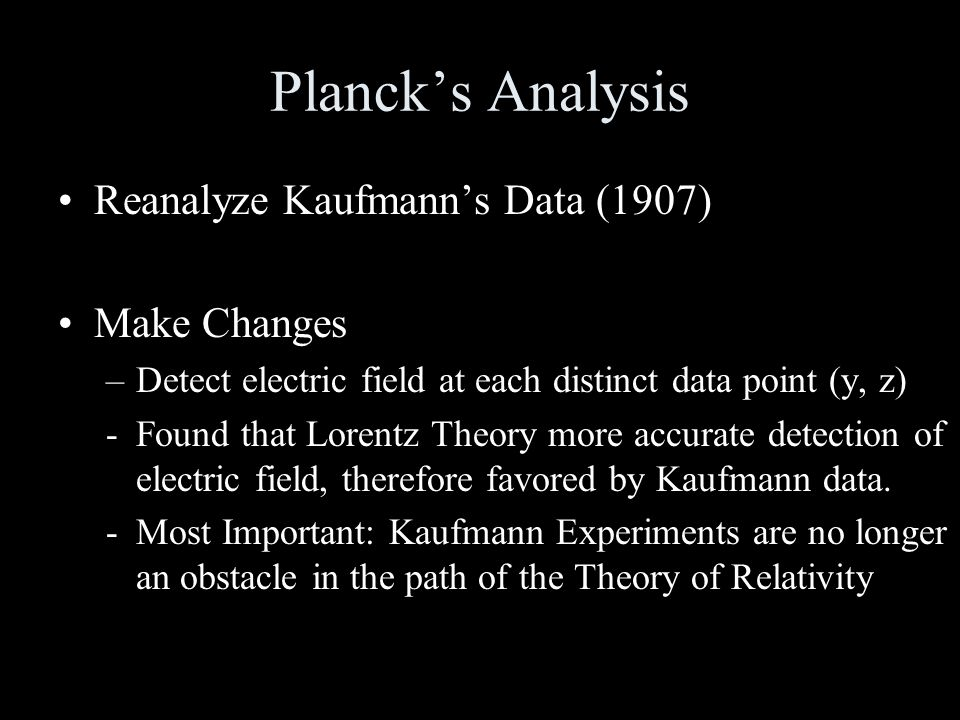 Planck's Analysis Reanalyze Kaufmann's Data (1907) Make Changes –Detect electric field at each distinct data point (y, z) -Found that Lorentz Theory more accurate detection of electric field, therefore favored by Kaufmann data.