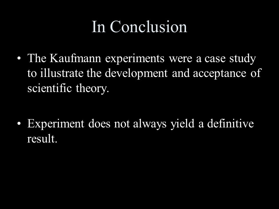 In Conclusion The Kaufmann experiments were a case study to illustrate the development and acceptance of scientific theory.