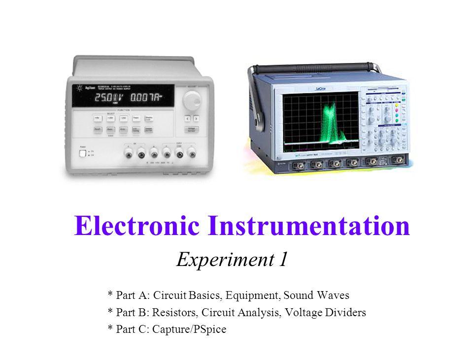 Electronic Instrumentation Experiment 1 * Part A: Circuit Basics, Equipment, Sound Waves * Part B: Resistors, Circuit Analysis, Voltage Dividers * Part C: Capture/PSpice