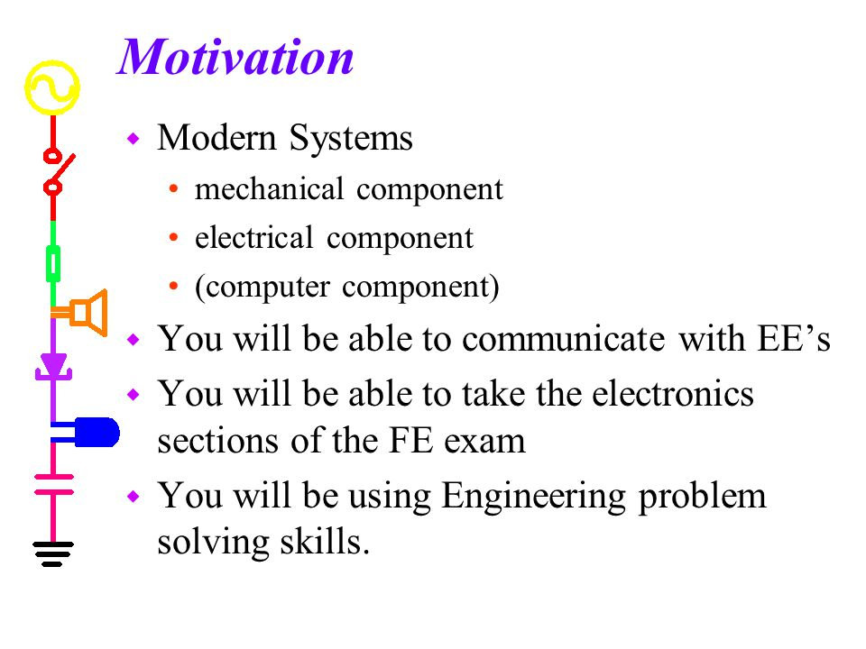 Motivation w Modern Systems mechanical component electrical component (computer component) w You will be able to communicate with EE's w You will be able to take the electronics sections of the FE exam w You will be using Engineering problem solving skills.