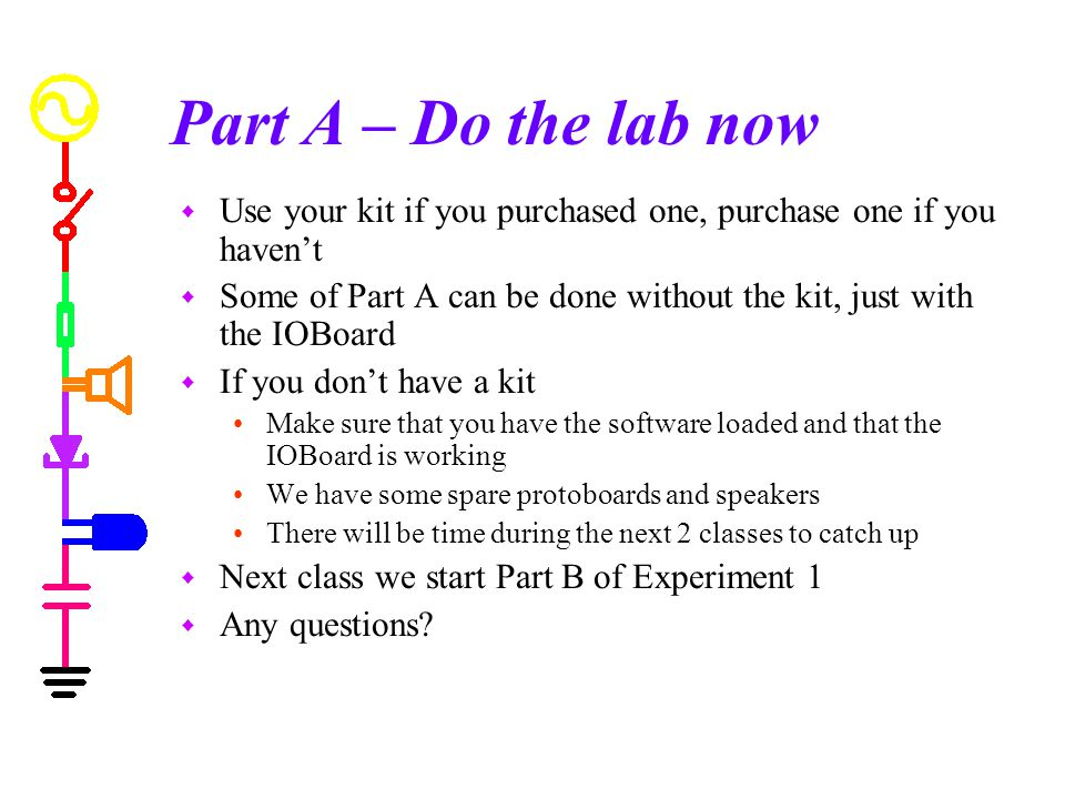 Part A – Do the lab now w Use your kit if you purchased one, purchase one if you haven't w Some of Part A can be done without the kit, just with the IOBoard w If you don't have a kit Make sure that you have the software loaded and that the IOBoard is working We have some spare protoboards and speakers There will be time during the next 2 classes to catch up w Next class we start Part B of Experiment 1 w Any questions?