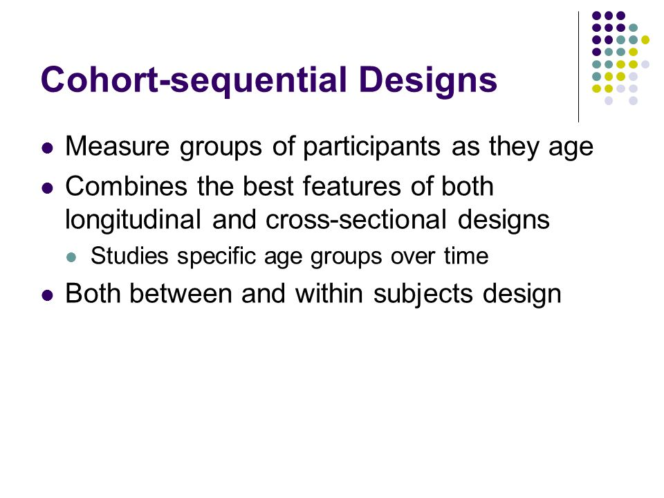 Cohort-sequential Designs Measure groups of participants as they age Combines the best features of both longitudinal and cross-sectional designs Studi