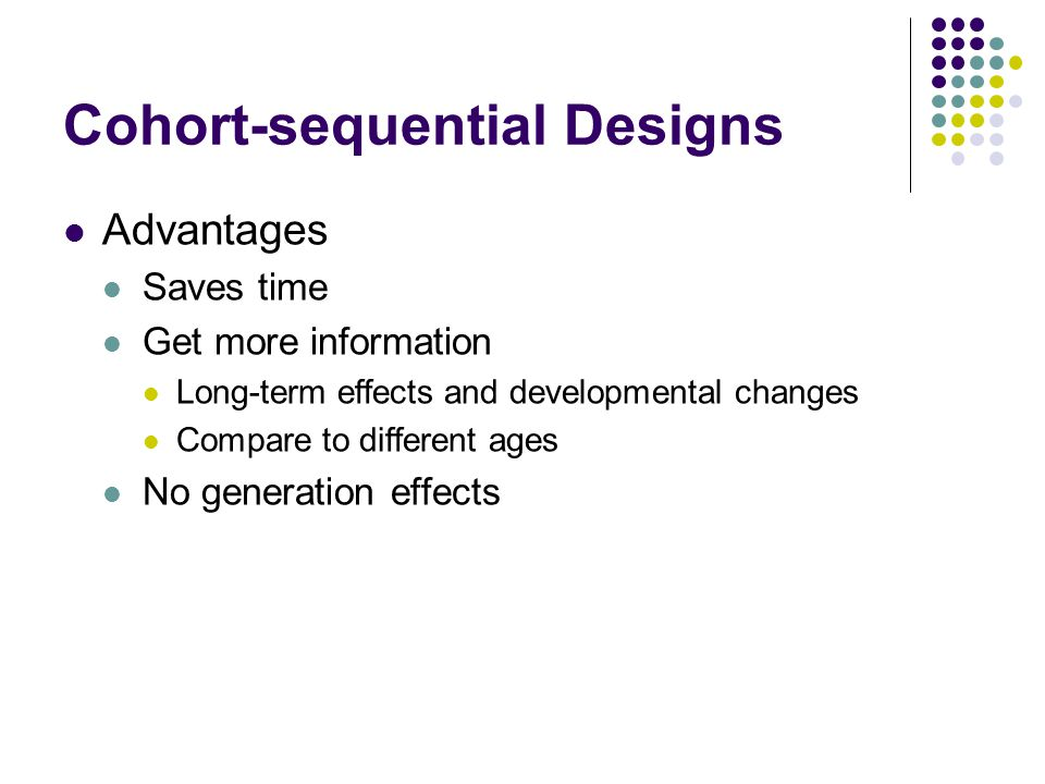 Cohort-sequential Designs Advantages Saves time Get more information Long-term effects and developmental changes Compare to different ages No generati