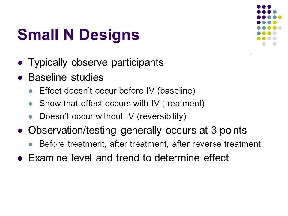 Small N Designs Typically observe participants Baseline studies Effect doesn't occur before IV (baseline) Show that effect occurs with IV (treatment)