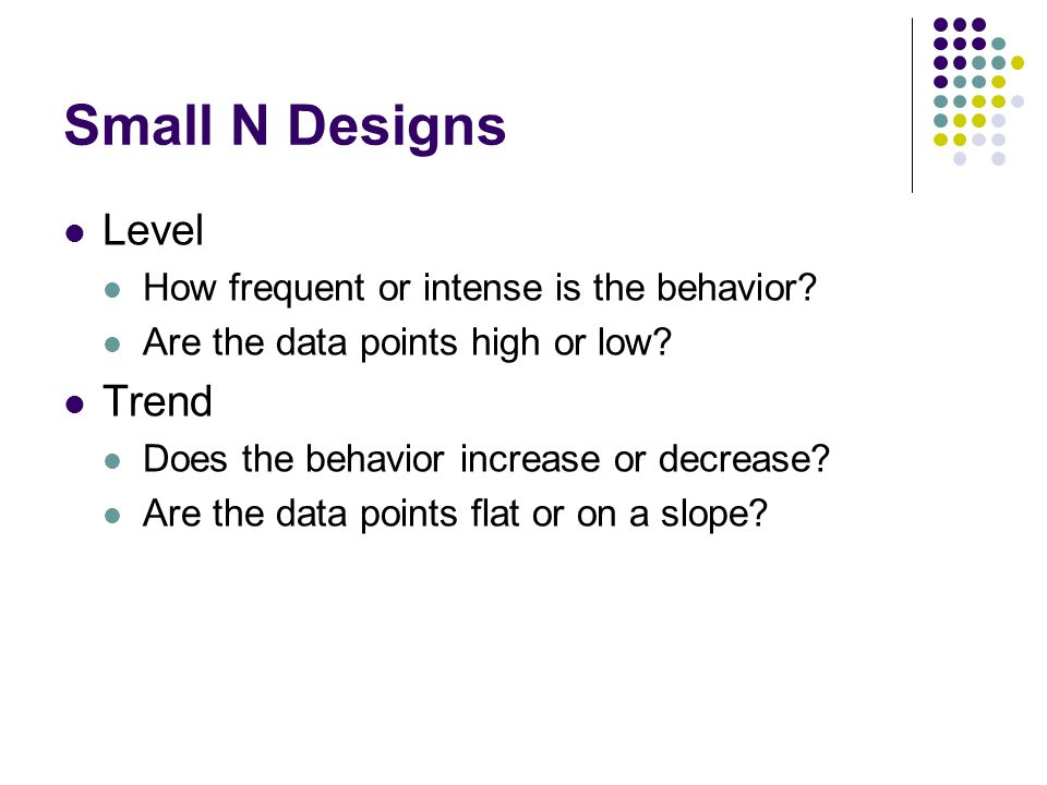 Small N Designs Level How frequent or intense is the behavior? Are the data points high or low? Trend Does the behavior increase or decrease? Are the