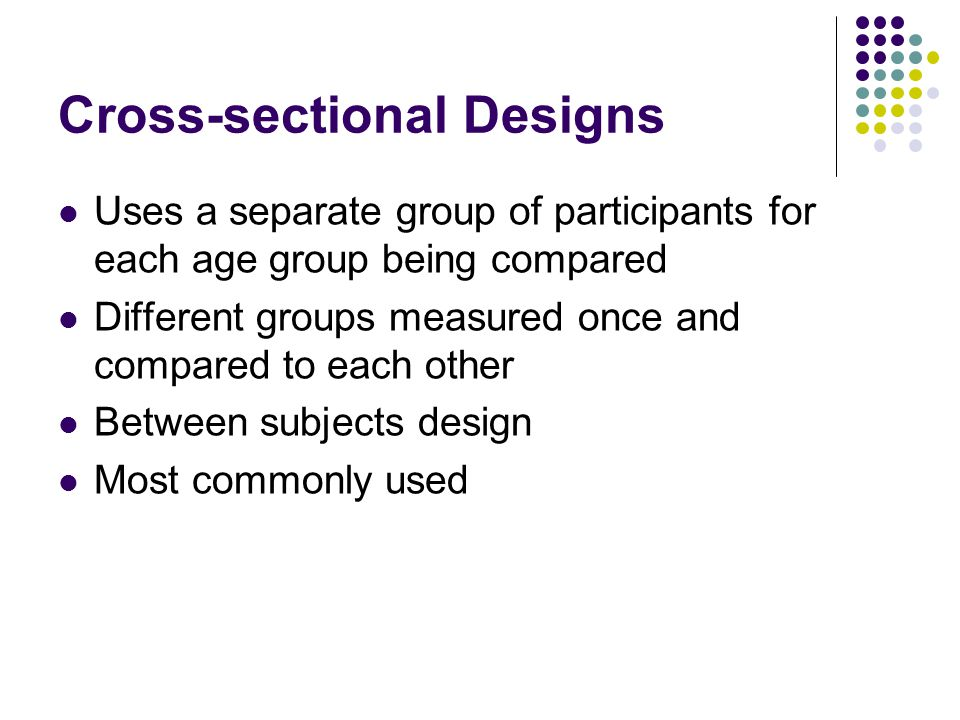 Cross-sectional Designs Uses a separate group of participants for each age group being compared Different groups measured once and compared to each ot