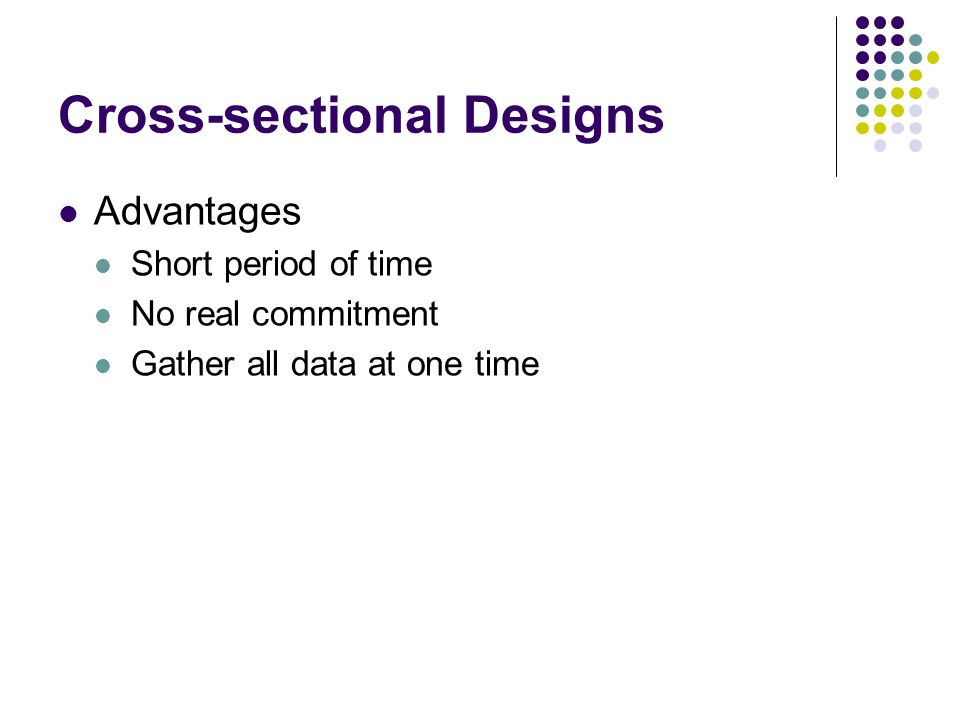 Cross-sectional Designs Advantages Short period of time No real commitment Gather all data at one time