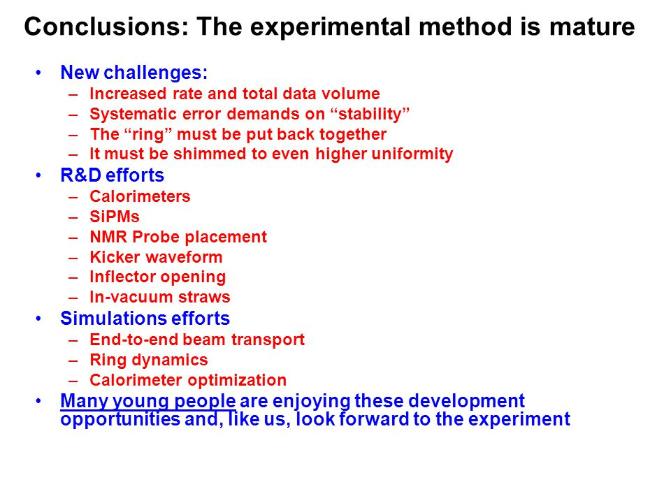 Conclusions: The experimental method is mature New challenges: –Increased rate and total data volume –Systematic error demands on stability –The ring must be put back together –It must be shimmed to even higher uniformity R&D efforts –Calorimeters –SiPMs –NMR Probe placement –Kicker waveform –Inflector opening –In-vacuum straws Simulations efforts –End-to-end beam transport –Ring dynamics –Calorimeter optimization Many young people are enjoying these development opportunities and, like us, look forward to the experiment