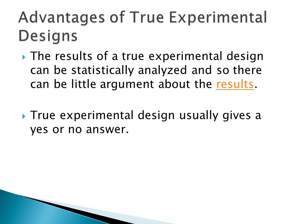  The results of a true experimental design can be statistically analyzed and so there can be little argument about the results.results  True experimental design usually gives a yes or no answer.