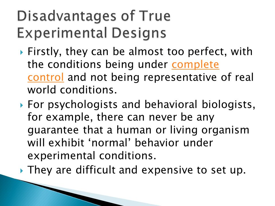  Firstly, they can be almost too perfect, with the conditions being under complete control and not being representative of real world conditions.complete control  For psychologists and behavioral biologists, for example, there can never be any guarantee that a human or living organism will exhibit 'normal' behavior under experimental conditions.