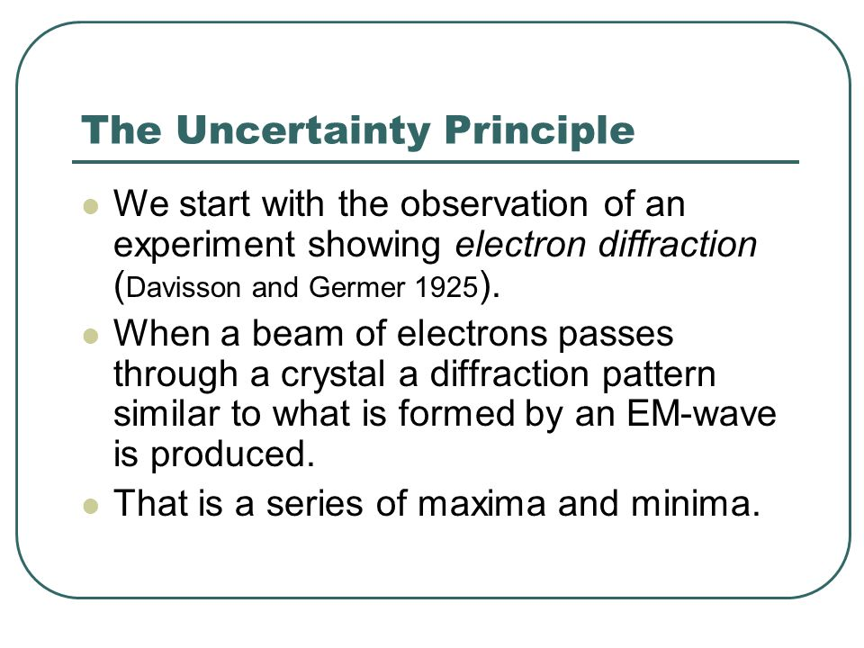 The Uncertainty Principle We start with the observation of an experiment showing electron diffraction ( Davisson and Germer 1925 ).