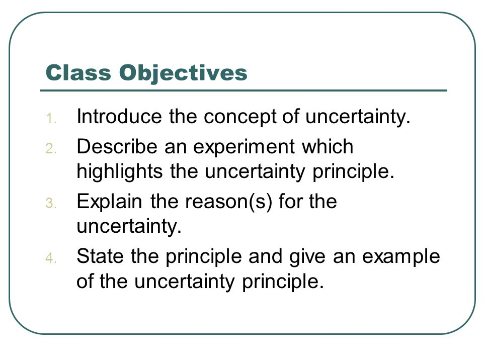 Class Objectives 1. Introduce the concept of uncertainty.