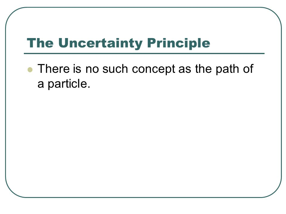 The Uncertainty Principle There is no such concept as the path of a particle.