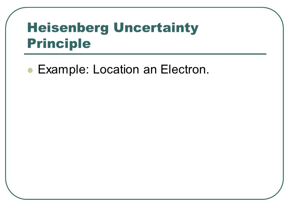Heisenberg Uncertainty Principle Example: Location an Electron.