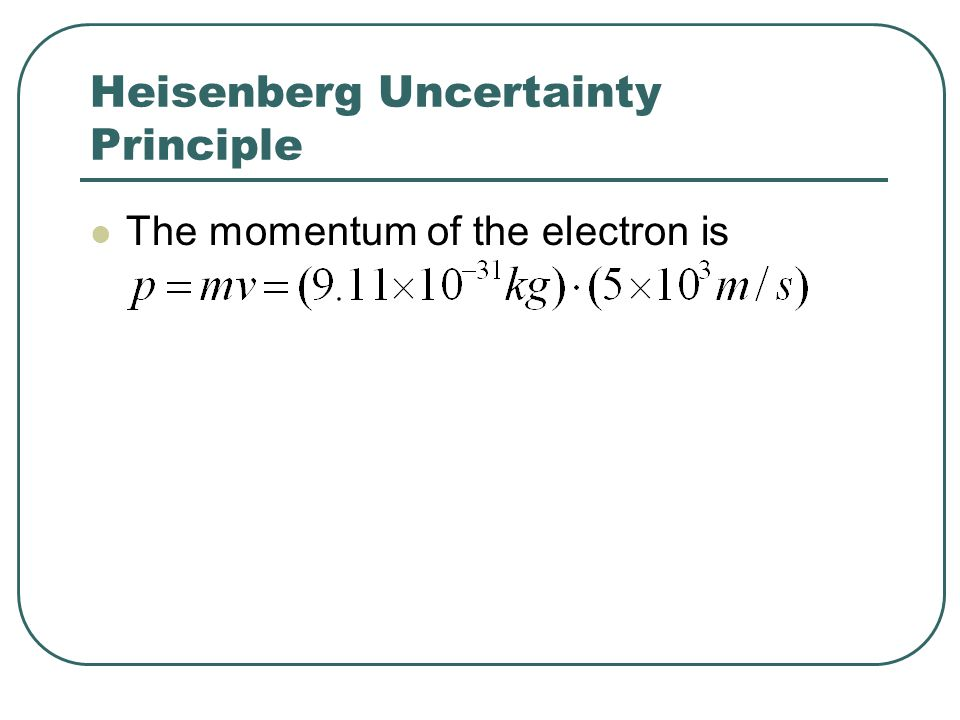 Heisenberg Uncertainty Principle The momentum of the electron is
