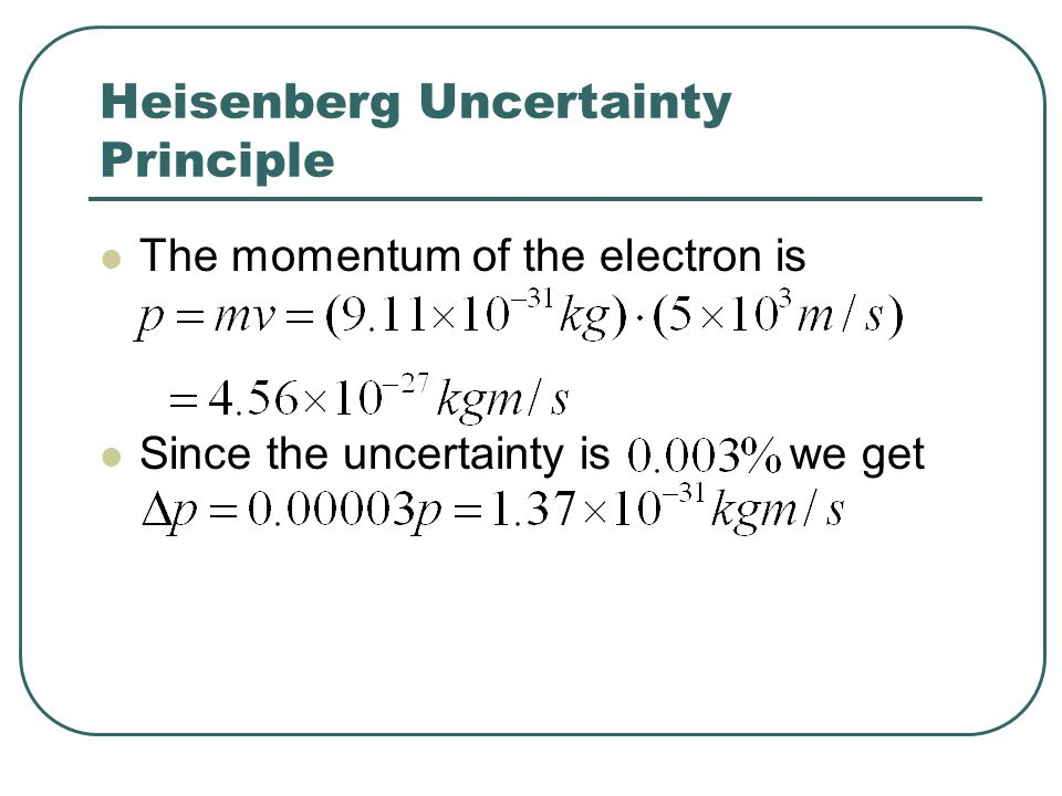 Heisenberg Uncertainty Principle The momentum of the electron is Since the uncertainty is we get