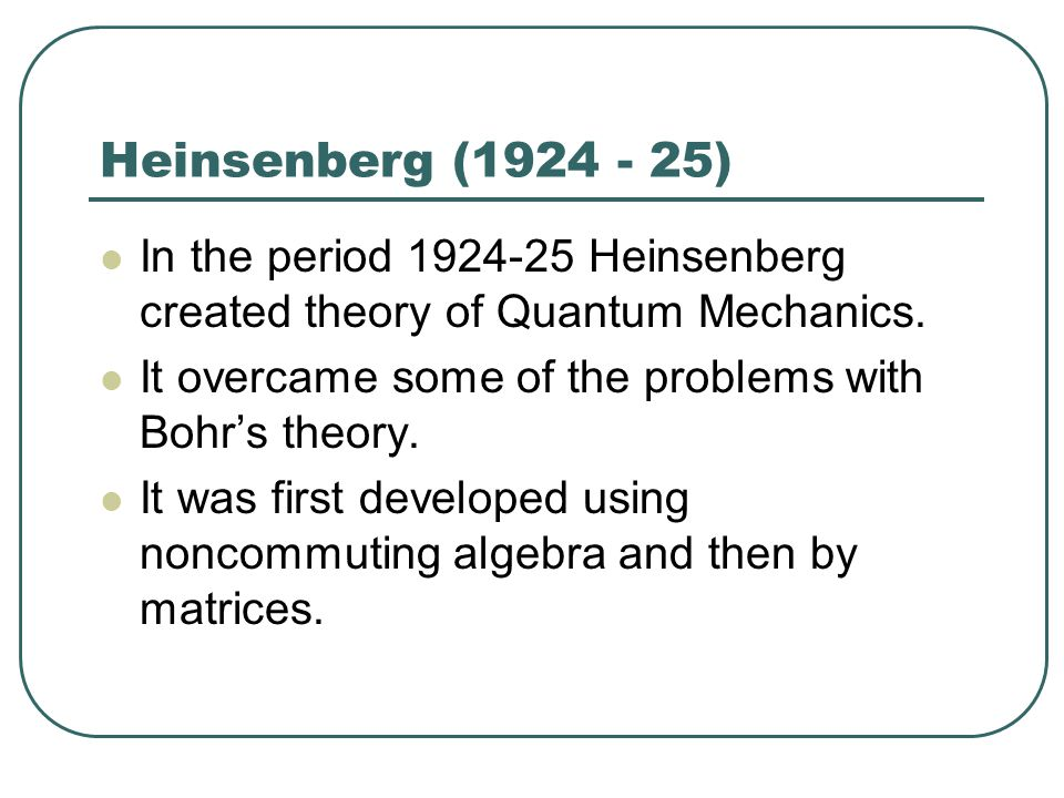 Heinsenberg (1924 - 25) In the period 1924-25 Heinsenberg created theory of Quantum Mechanics.