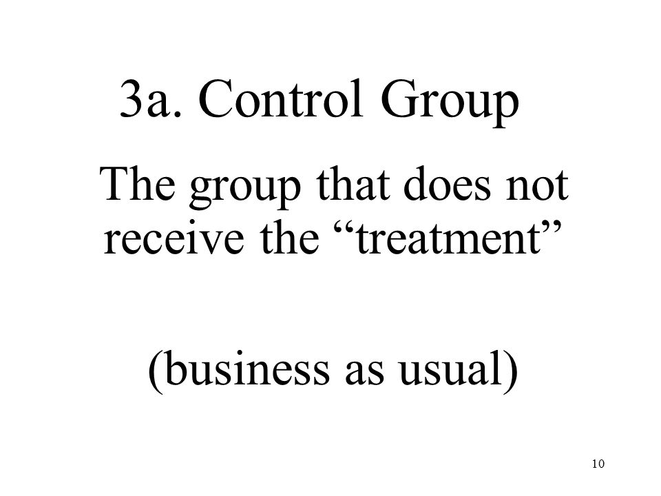 10 3a. Control Group The group that does not receive the treatment (business as usual)
