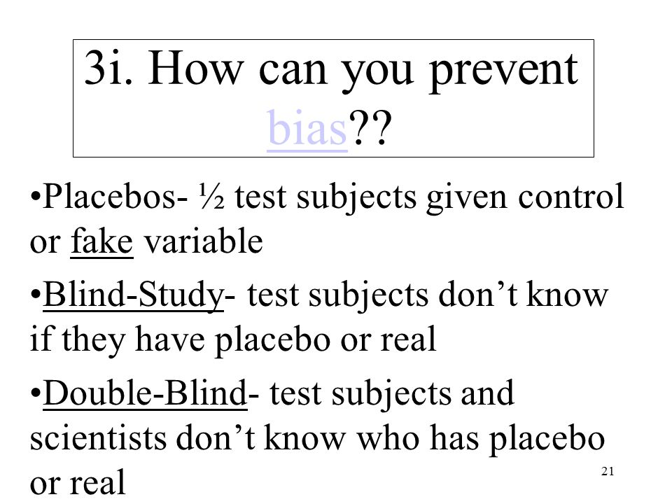 21 3i. How can you prevent bias?? bias Placebos- ½ test subjects given control or fake variable Blind-Study- test subjects don't know if they have pla