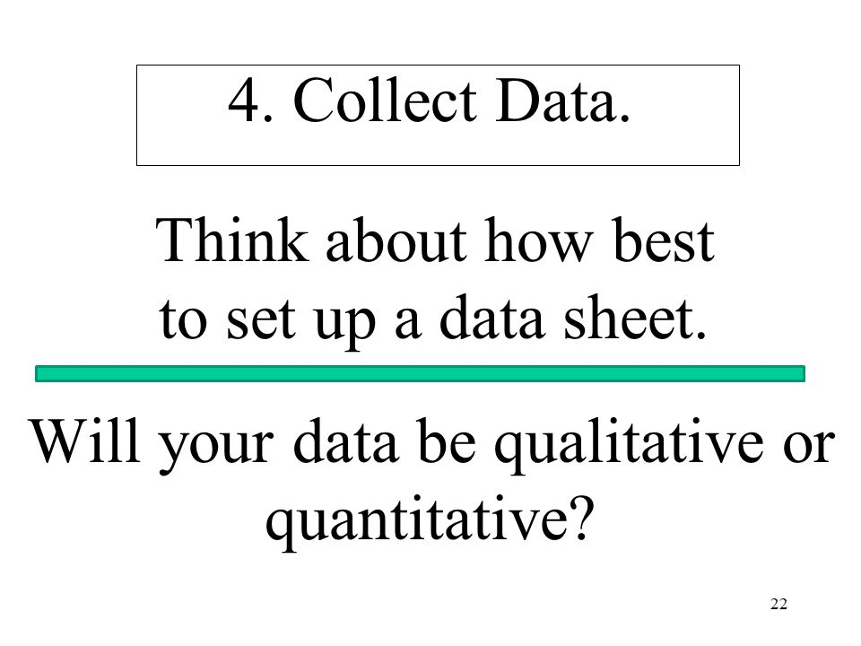 22 4. Collect Data. Think about how best to set up a data sheet. Will your data be qualitative or quantitative?