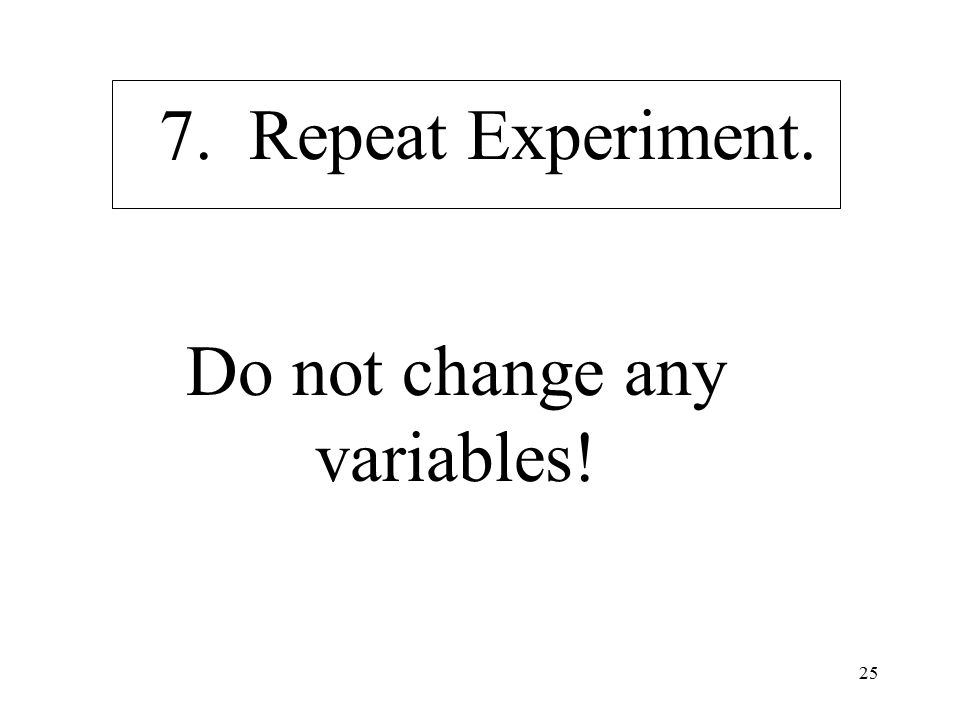 25 7. Repeat Experiment. Do not change any variables!