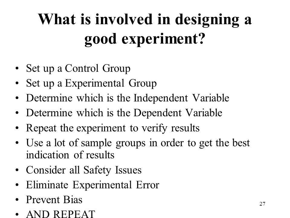27 What is involved in designing a good experiment? Set up a Control Group Set up a Experimental Group Determine which is the Independent Variable Det