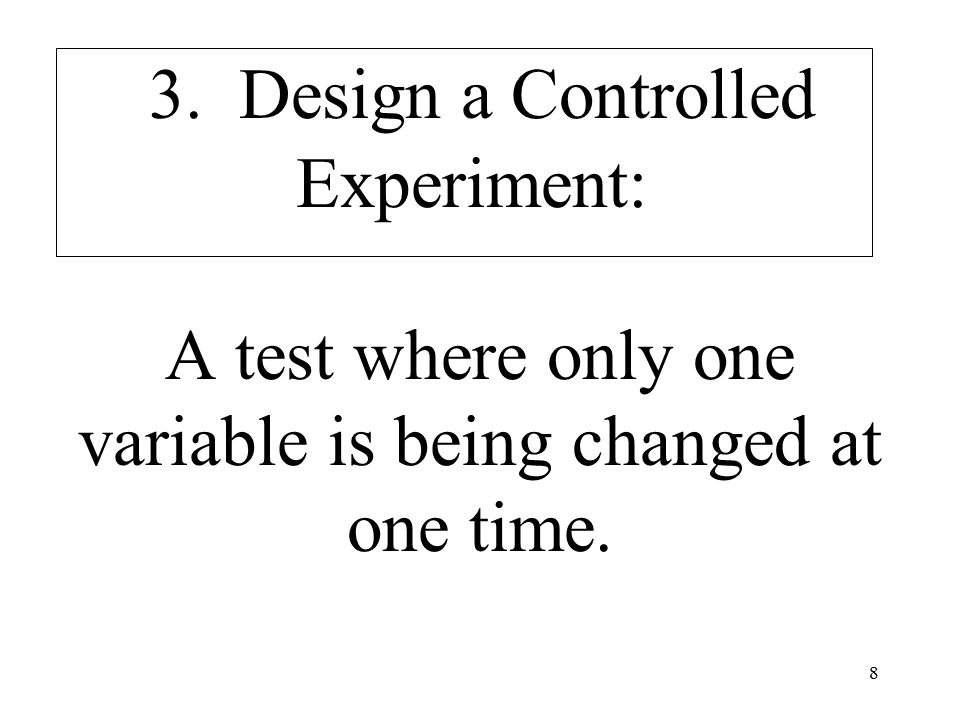 8 3. Design a Controlled Experiment: A test where only one variable is being changed at one time.