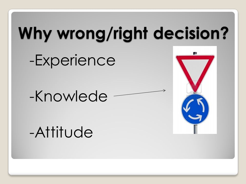 Why wrong/right decision? -Experience -Knowlede -Attitude