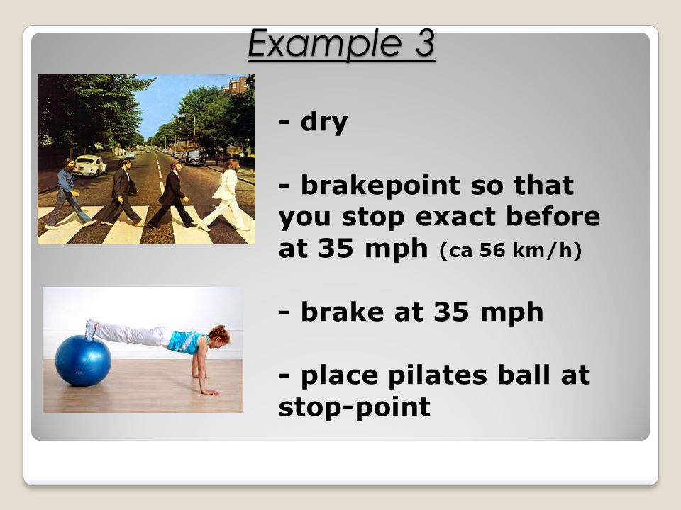 - dry - brakepoint so that you stop exact before at 35 mph (ca 56 km/h) - brake at 35 mph - place pilates ball at stop-point Example 3
