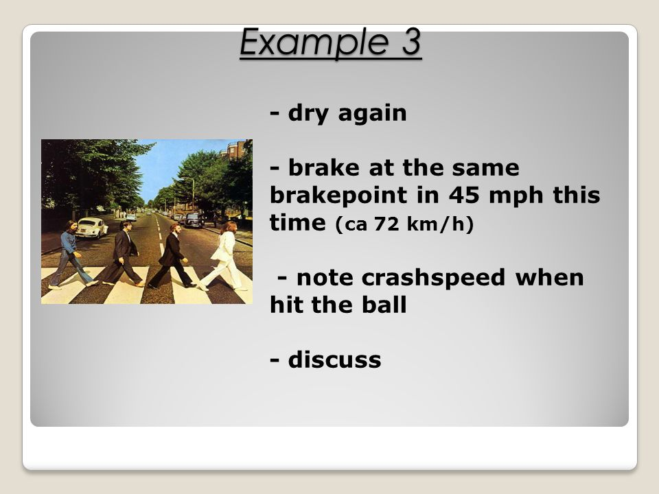 - dry again - brake at the same brakepoint in 45 mph this time (ca 72 km/h) - note crashspeed when hit the ball - discuss Example 3