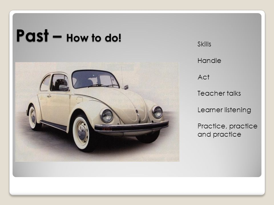 Past – How to do! Skills Handle Act Teacher talks Learner listening Practice, practice and practice