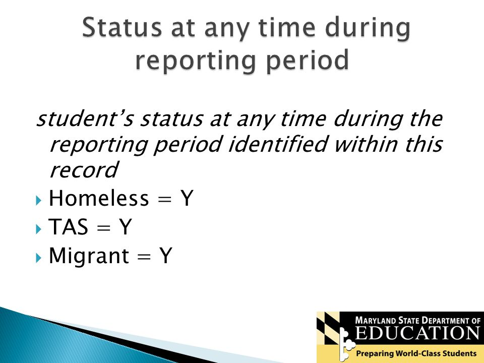student's status at any time during the reporting period identified within this record  Homeless = Y  TAS = Y  Migrant = Y
