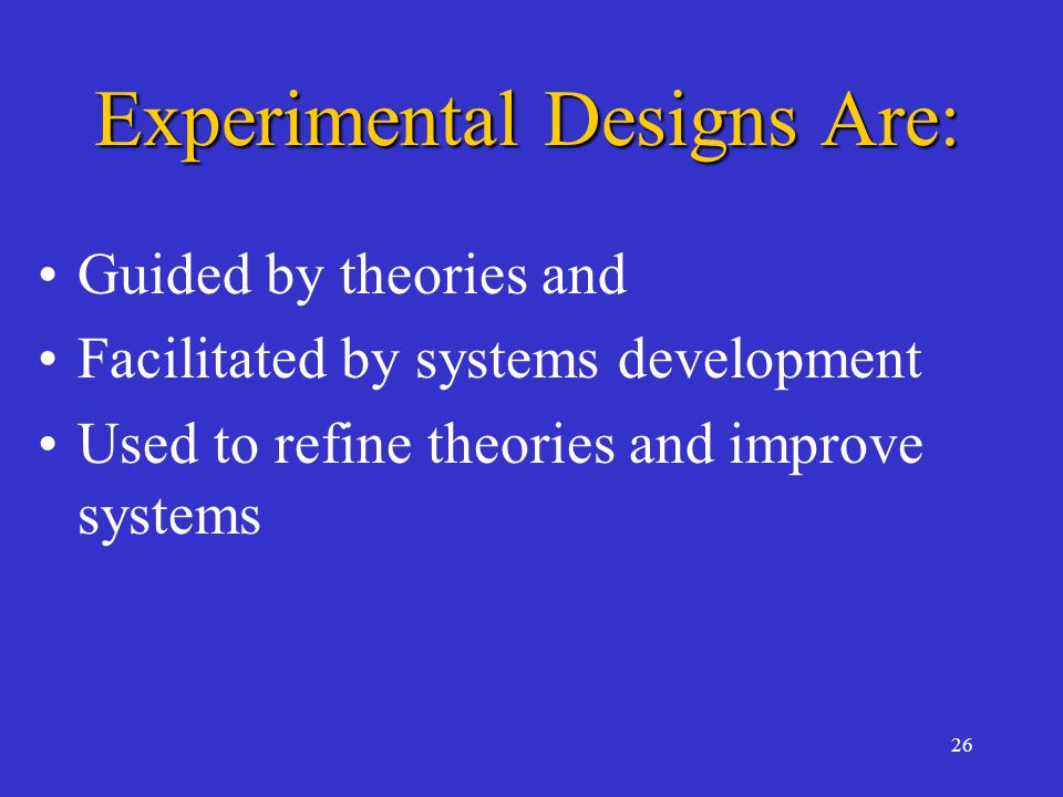 26 Experimental Designs Are: Guided by theories and Facilitated by systems development Used to refine theories and improve systems