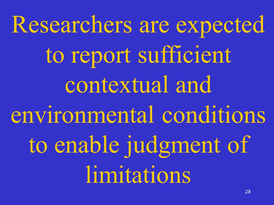 28 Researchers are expected to report sufficient contextual and environmental conditions to enable judgment of limitations