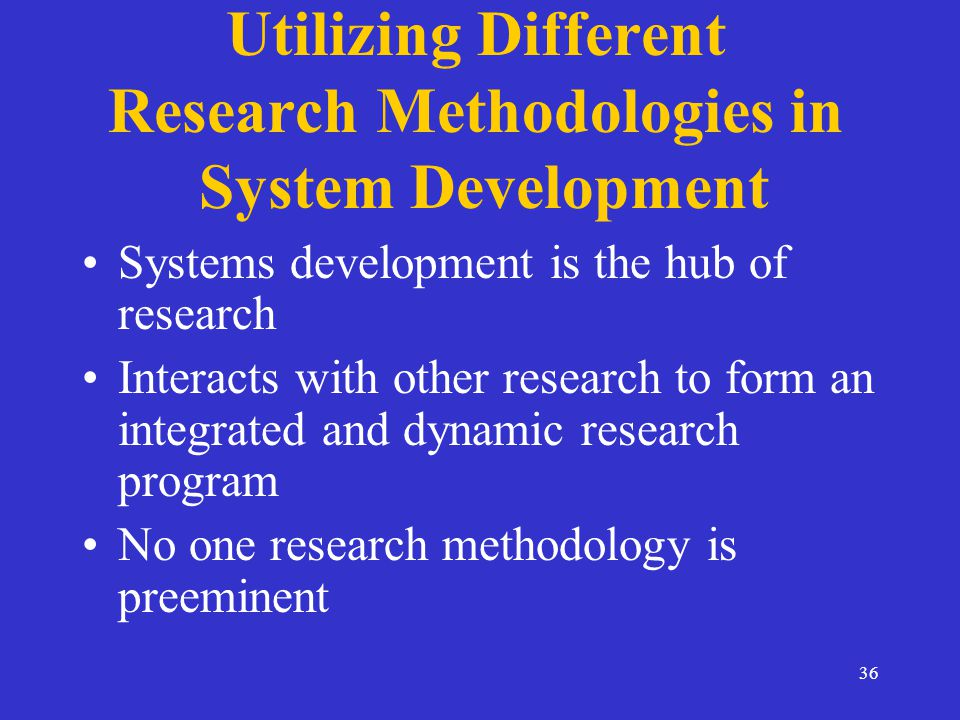 36 Utilizing Different Research Methodologies in System Development Systems development is the hub of research Interacts with other research to form an integrated and dynamic research program No one research methodology is preeminent