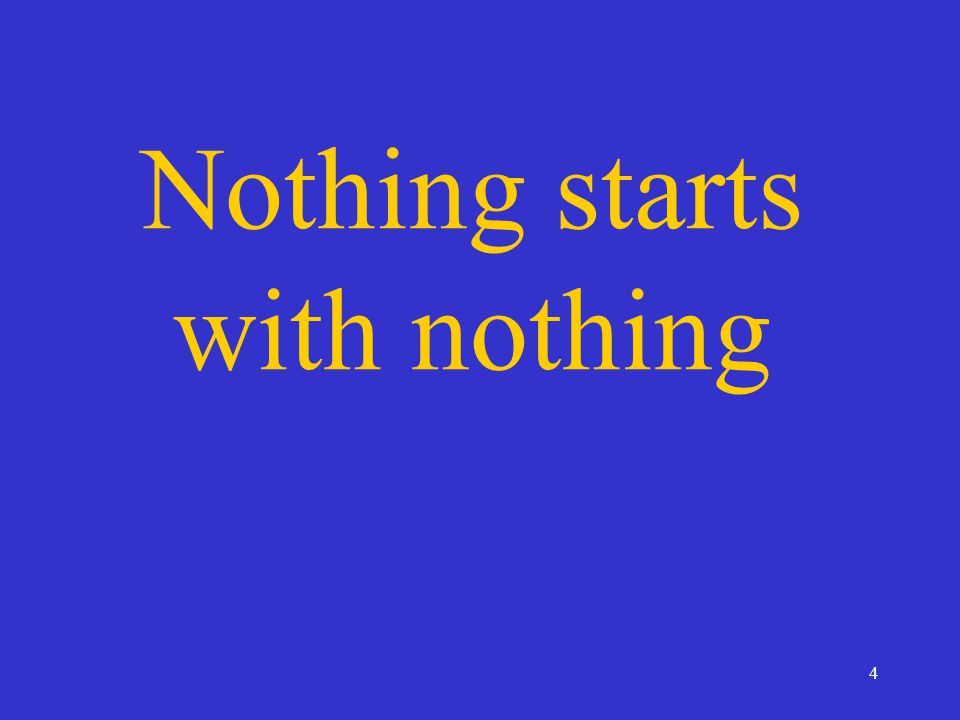 4 Nothing starts with nothing