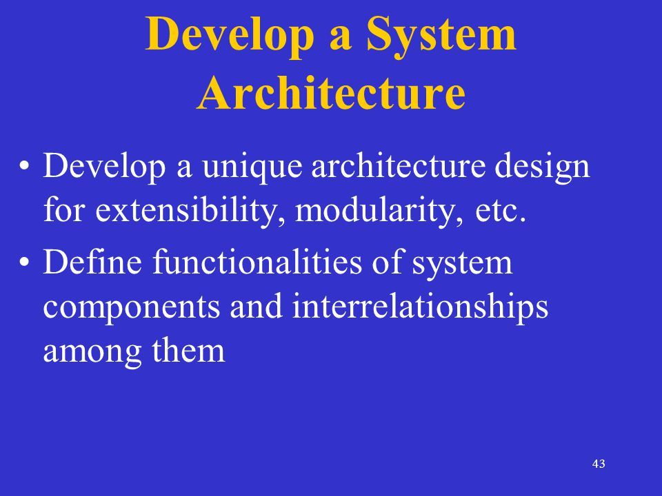 43 Develop a System Architecture Develop a unique architecture design for extensibility, modularity, etc.