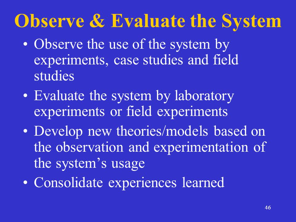 46 Observe & Evaluate the System Observe the use of the system by experiments, case studies and field studies Evaluate the system by laboratory experiments or field experiments Develop new theories/models based on the observation and experimentation of the system's usage Consolidate experiences learned