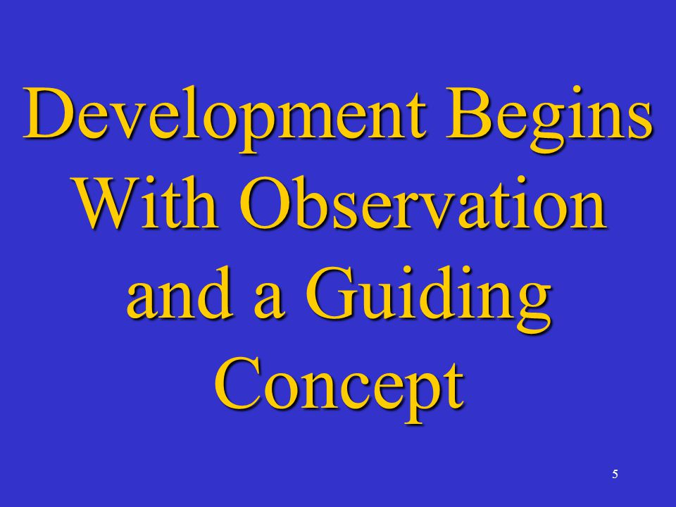 5 Development Begins With Observation and a Guiding Concept