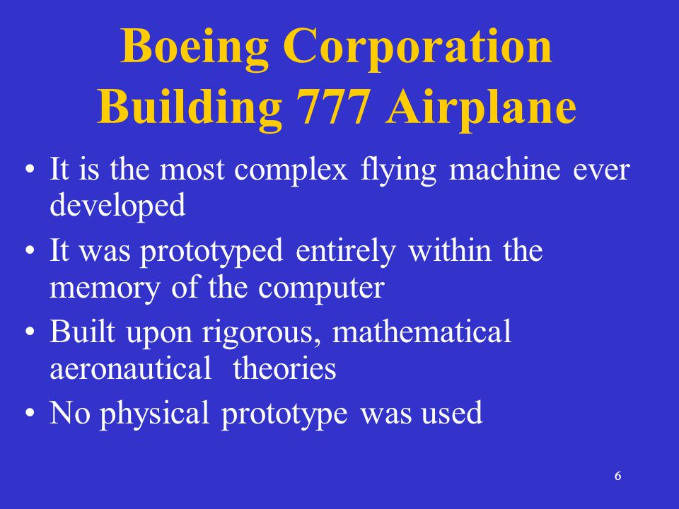 6 Boeing Corporation Building 777 Airplane It is the most complex flying machine ever developed It was prototyped entirely within the memory of the computer Built upon rigorous, mathematical aeronautical theories No physical prototype was used