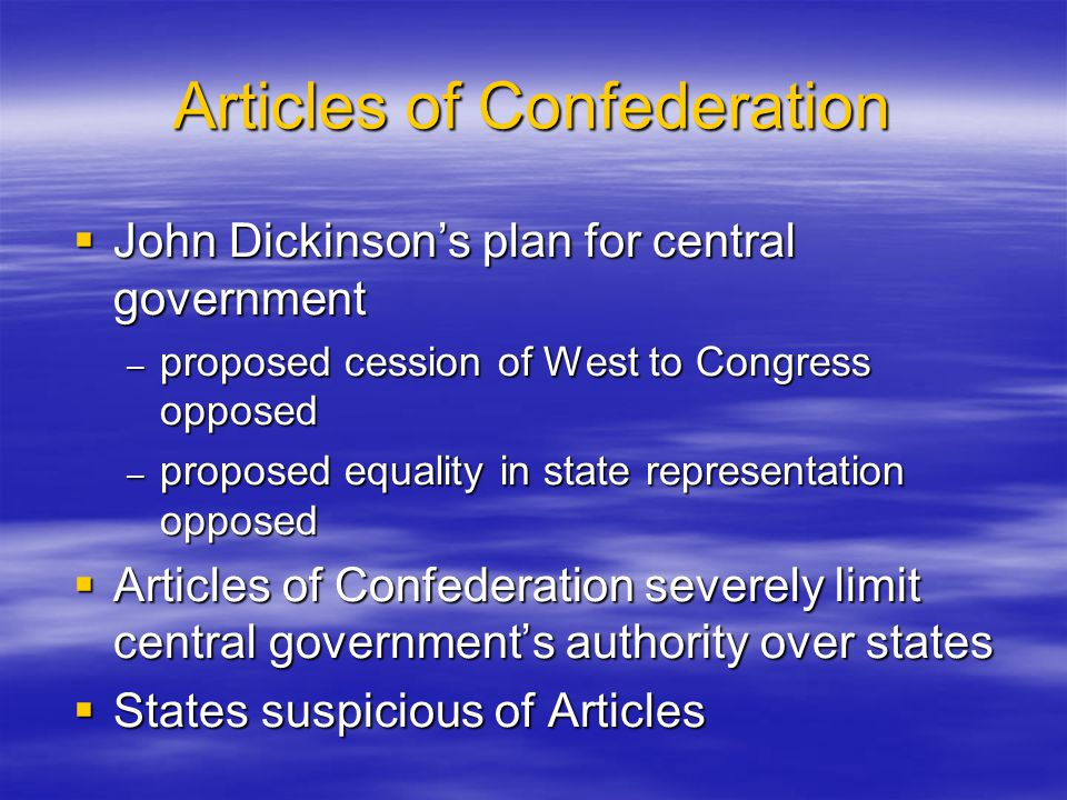 Articles of Confederation  John Dickinson's plan for central government – proposed cession of West to Congress opposed – proposed equality in state r