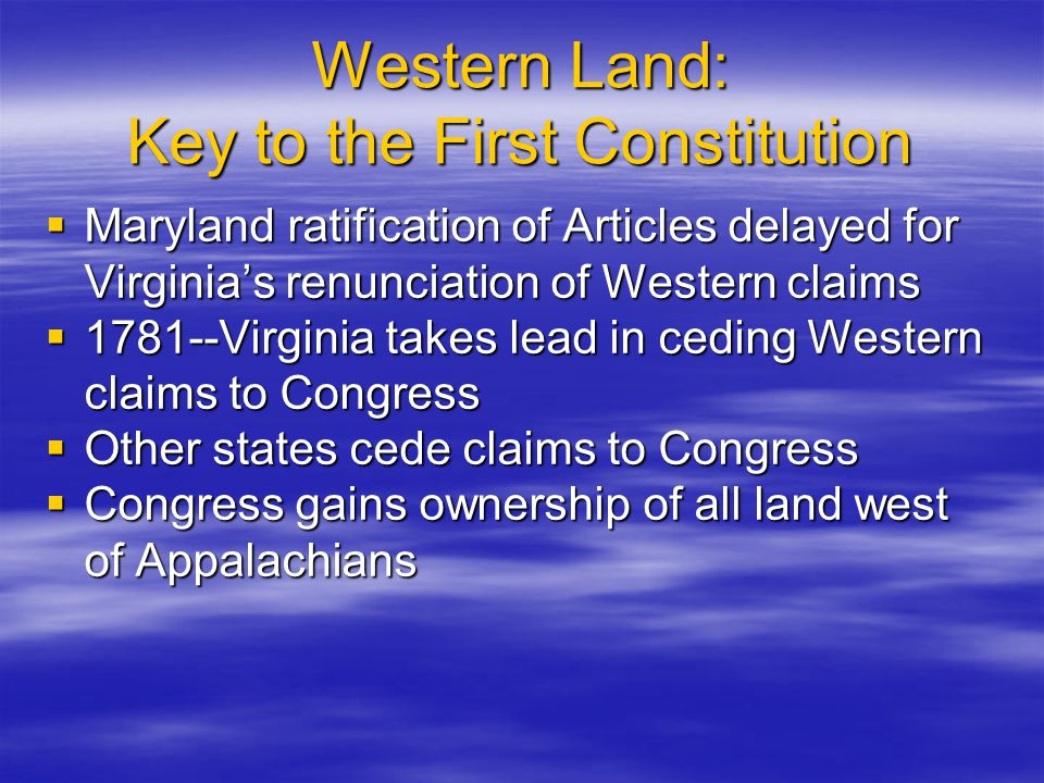 Western Land: Key to the First Constitution  Maryland ratification of Articles delayed for Virginia's renunciation of Western claims  1781--Virginia