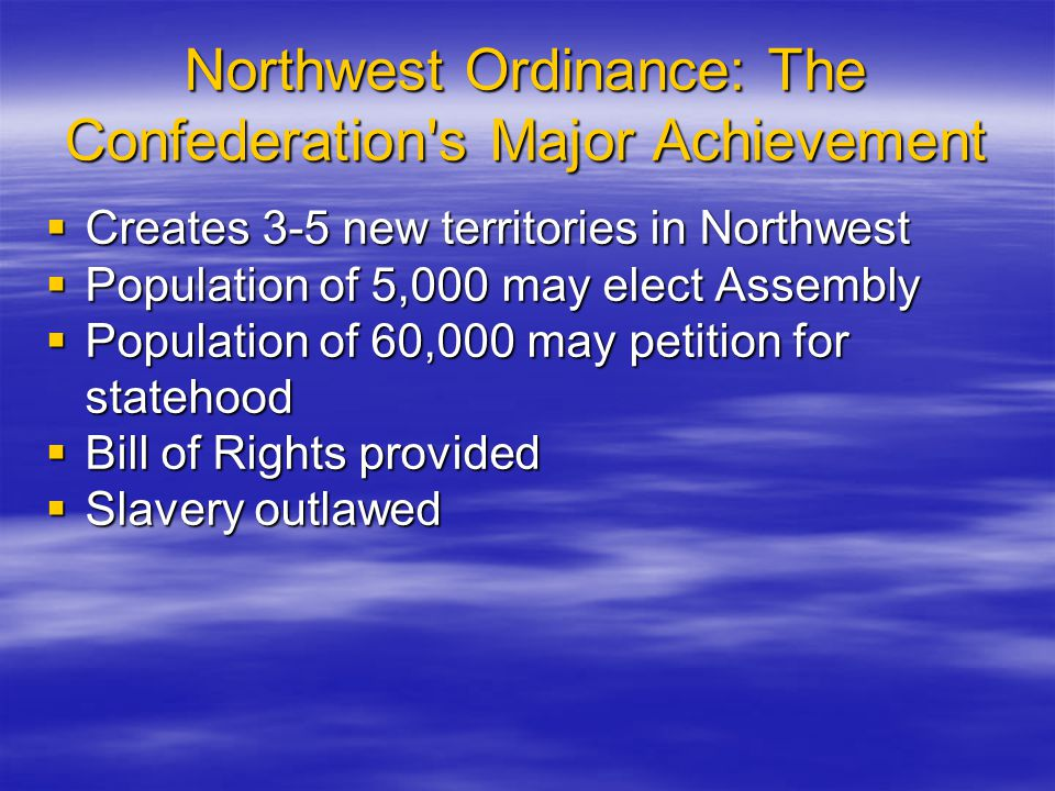 Northwest Ordinance: The Confederation's Major Achievement  Creates 3-5 new territories in Northwest  Population of 5,000 may elect Assembly  Popul