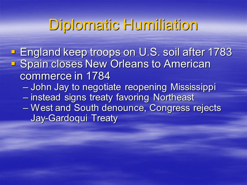 Diplomatic Humiliation  England keep troops on U.S. soil after 1783  Spain closes New Orleans to American commerce in 1784 –John Jay to negotiate re