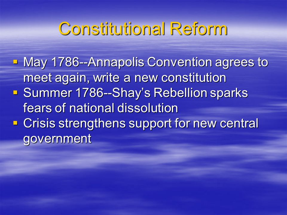 Constitutional Reform  May 1786--Annapolis Convention agrees to meet again, write a new constitution  Summer 1786--Shay's Rebellion sparks fears of
