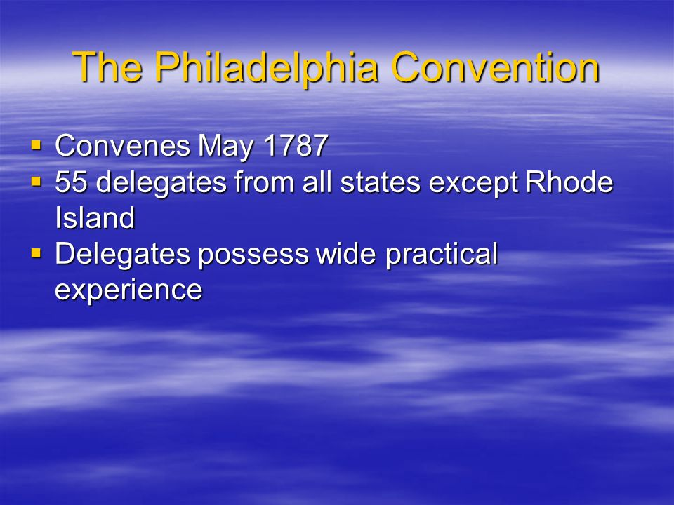 The Philadelphia Convention  Convenes May 1787  55 delegates from all states except Rhode Island  Delegates possess wide practical experience