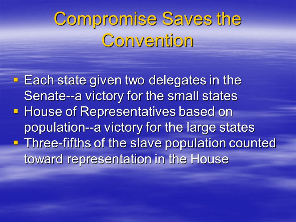 Compromise Saves the Convention  Each state given two delegates in the Senate--a victory for the small states  House of Representatives based on pop