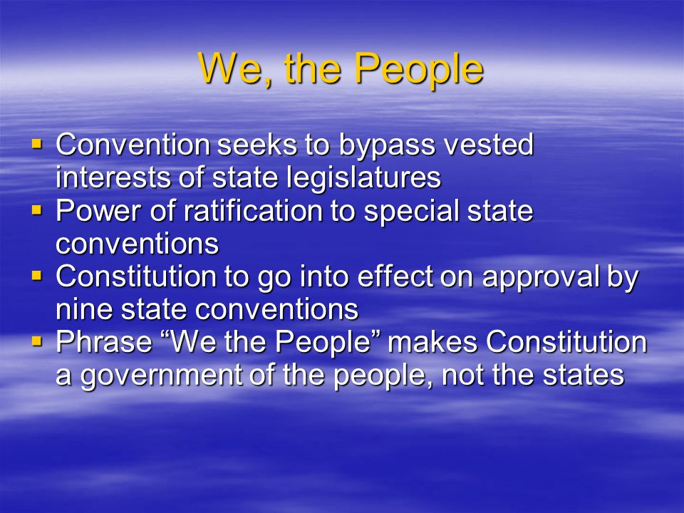 We, the People  Convention seeks to bypass vested interests of state legislatures  Power of ratification to special state conventions  Constitution